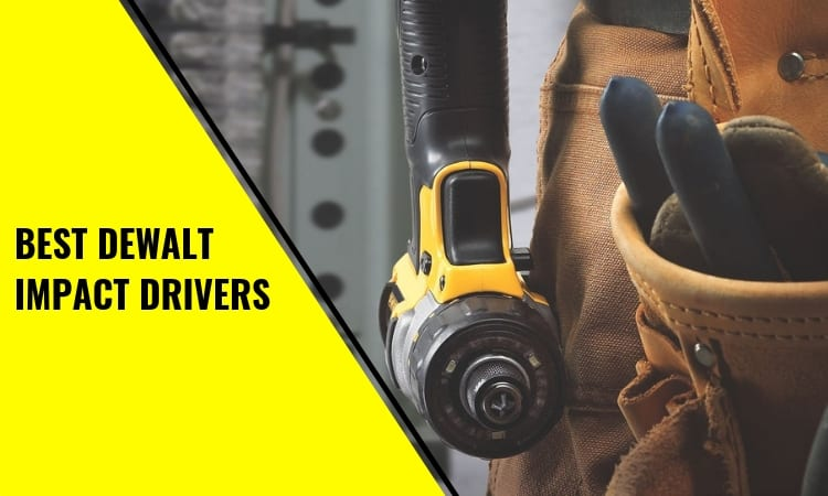 The Best DeWalt Impact Drivers: How To Find The Right For The Job