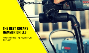 The Best Rotary Hammer Drills: How To Find The Right For The Job