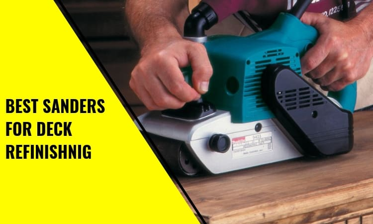 Best Sanders for Deck Refinishing: How To Find The Right One
