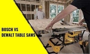 Bosch vs Dewalt Table Saws: Which is Better?
