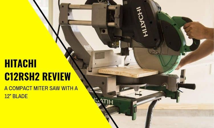 "Hitachi C12RSH2 Review – A Compact Miter Saw with a 12"" Blade"