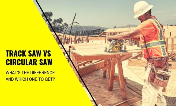 Track Saw vs Circular Saw – What's the Difference and Which One to Get?