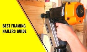 The Best Framing Nailers Guide – Which Is The Best And Why