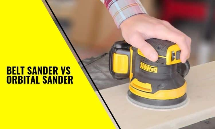 Belt Sander vs Orbital Sander: Which is the Best Tool for You?