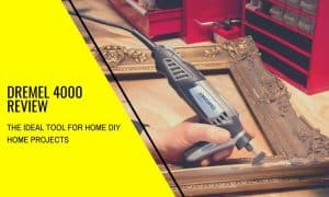 Dremel 4000 Review: A Great Rotary Tool for all Your Home Projects