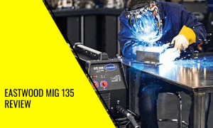 Eastwood MIG 135 Review: A Welder For All DIY Home Projects
