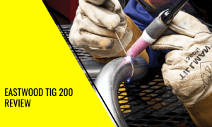 Eastwood TIG 200 Review: All You Need to Know!