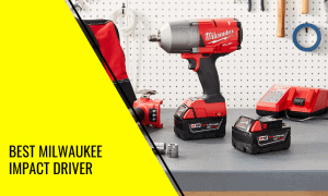 Best Milwaukee Impact Driver Models: How to Choose The Right?